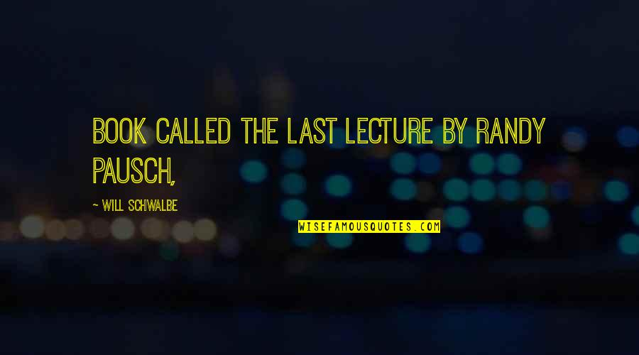 Randy Pausch Quotes By Will Schwalbe: book called The Last Lecture by Randy Pausch,