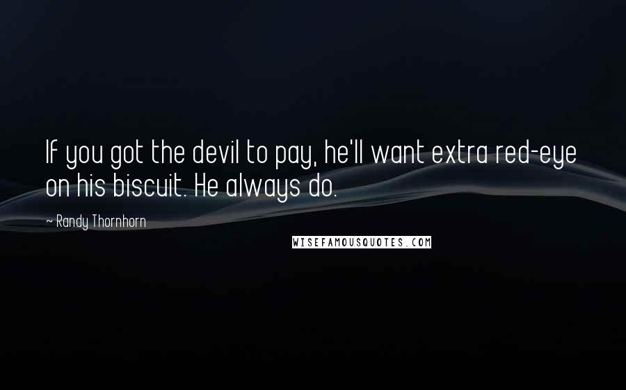 Randy Thornhorn quotes: If you got the devil to pay, he'll want extra red-eye on his biscuit. He always do.