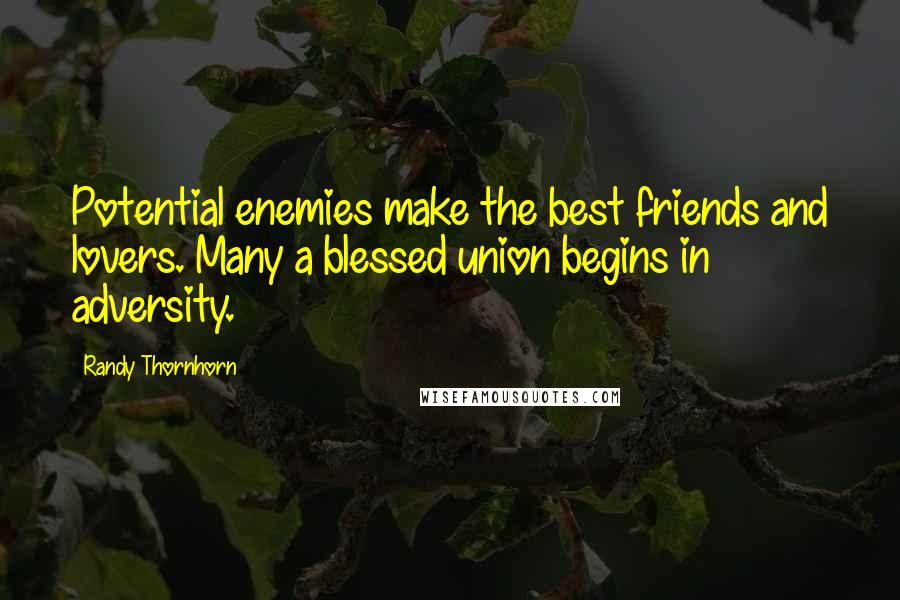 Randy Thornhorn quotes: Potential enemies make the best friends and lovers. Many a blessed union begins in adversity.