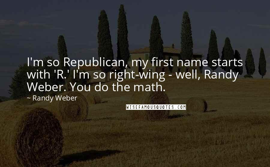 Randy Weber quotes: I'm so Republican, my first name starts with 'R.' I'm so right-wing - well, Randy Weber. You do the math.