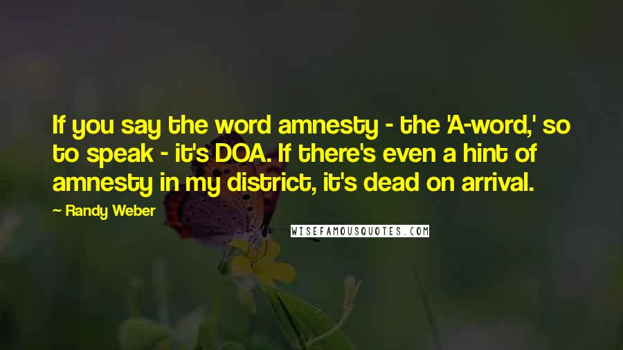Randy Weber quotes: If you say the word amnesty - the 'A-word,' so to speak - it's DOA. If there's even a hint of amnesty in my district, it's dead on arrival.
