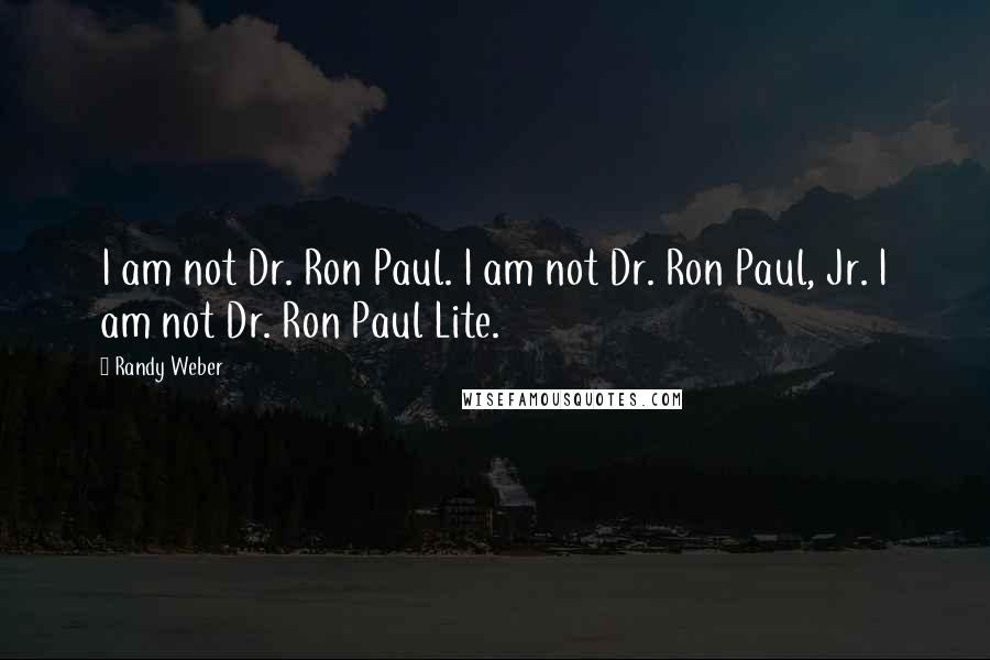 Randy Weber quotes: I am not Dr. Ron Paul. I am not Dr. Ron Paul, Jr. I am not Dr. Ron Paul Lite.