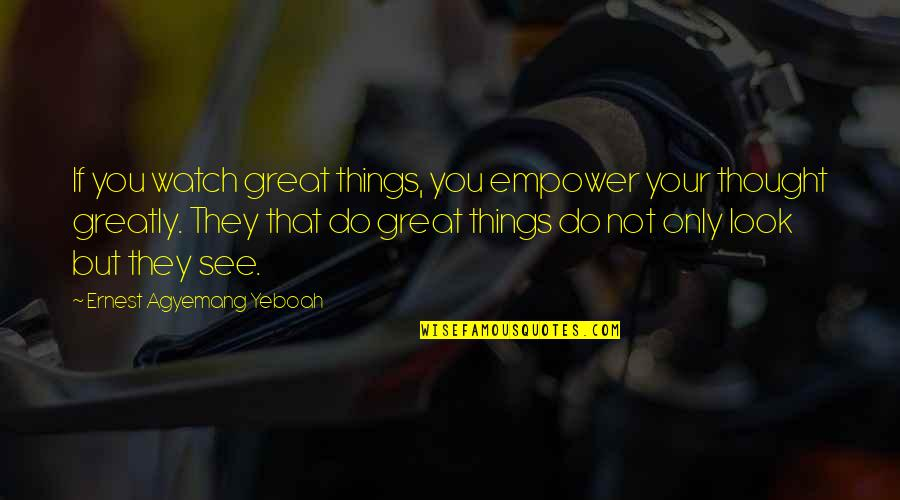 Ranger Manoso Quotes By Ernest Agyemang Yeboah: If you watch great things, you empower your