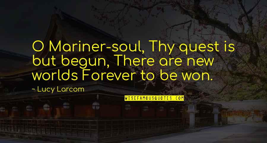 Ranger Manoso Quotes By Lucy Larcom: O Mariner-soul, Thy quest is but begun, There