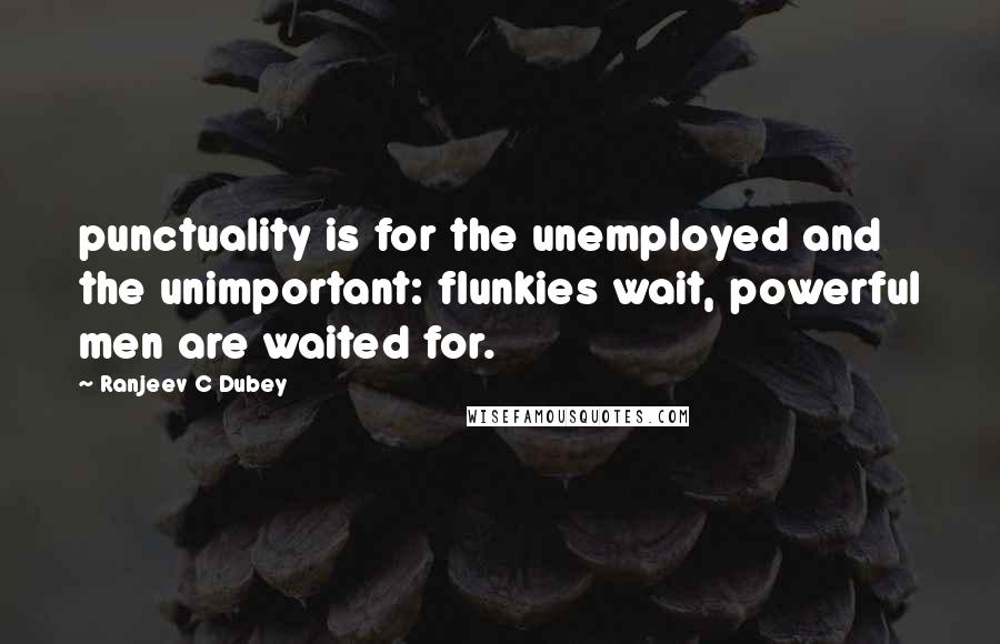Ranjeev C Dubey quotes: punctuality is for the unemployed and the unimportant: flunkies wait, powerful men are waited for.