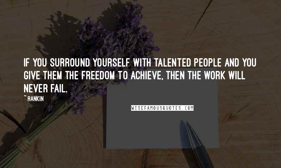 Rankin quotes: If you surround yourself with talented people and you give them the freedom to achieve, then the work will never fail.