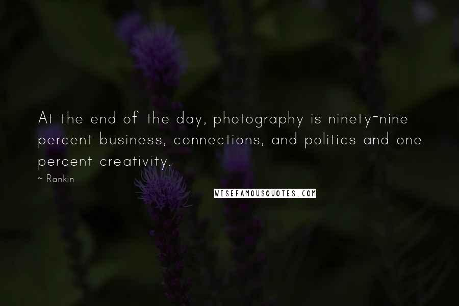 Rankin quotes: At the end of the day, photography is ninety-nine percent business, connections, and politics and one percent creativity.
