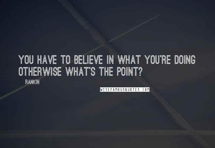 Rankin quotes: You have to believe in what you're doing otherwise what's the point?