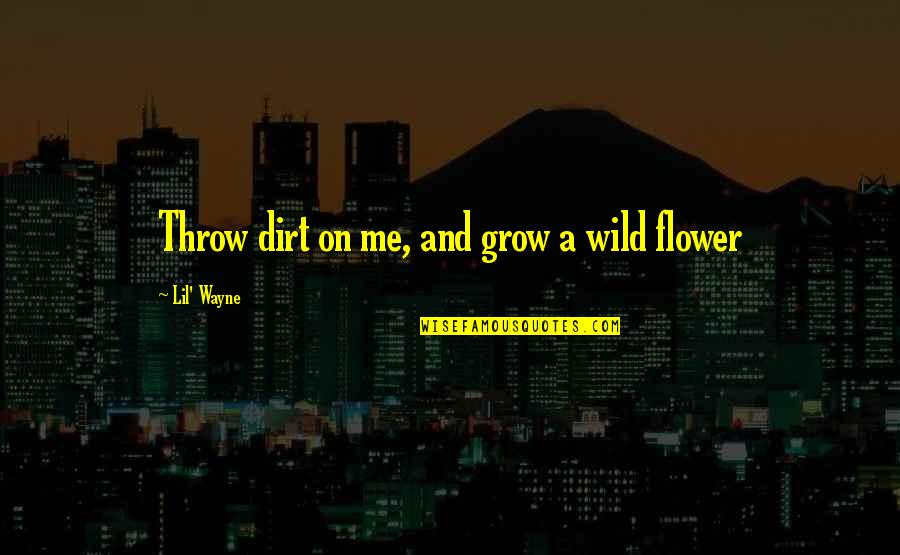 Rannulph Quotes By Lil' Wayne: Throw dirt on me, and grow a wild