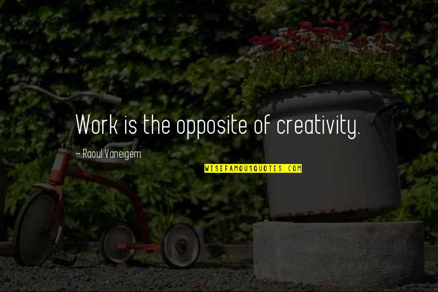Raoul Vaneigem Quotes By Raoul Vaneigem: Work is the opposite of creativity.