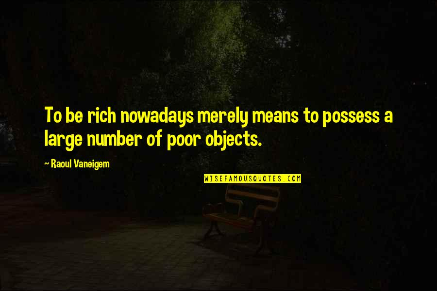 Raoul Vaneigem Quotes By Raoul Vaneigem: To be rich nowadays merely means to possess