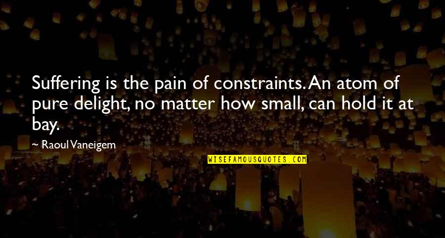 Raoul Vaneigem Quotes By Raoul Vaneigem: Suffering is the pain of constraints. An atom