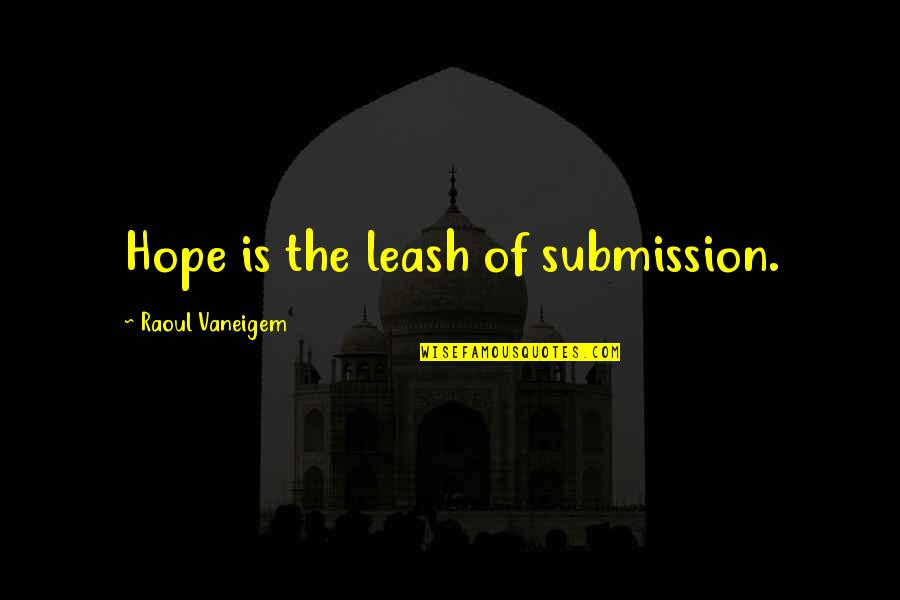 Raoul Vaneigem Quotes By Raoul Vaneigem: Hope is the leash of submission.