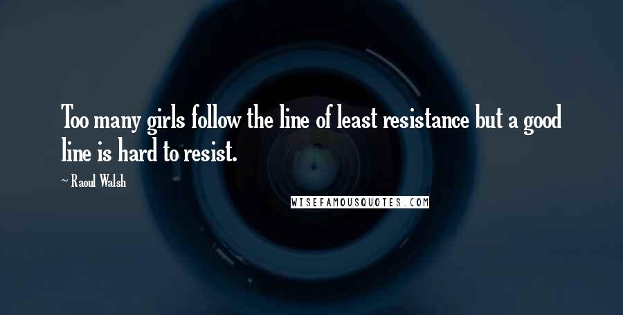 Raoul Walsh quotes: Too many girls follow the line of least resistance but a good line is hard to resist.