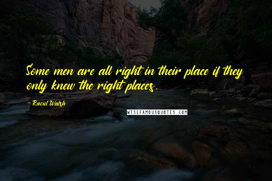 Raoul Walsh quotes: Some men are all right in their place if they only knew the right places.