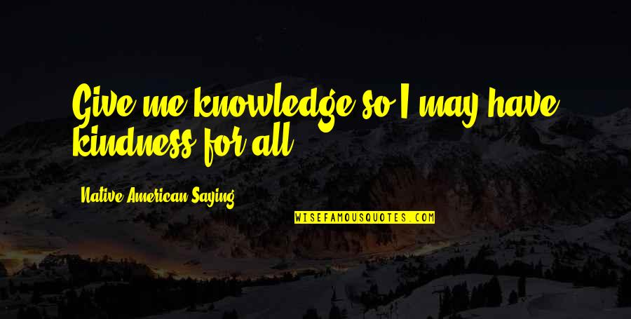 Rap Punchlines Quotes By Native American Saying: Give me knowledge so I may have kindness