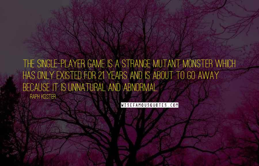 Raph Koster quotes: The single-player game is a strange mutant monster which has only existed for 21 years and is about to go away because it is unnatural and abnormal.