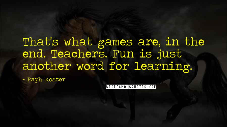 Raph Koster quotes: That's what games are, in the end. Teachers. Fun is just another word for learning.