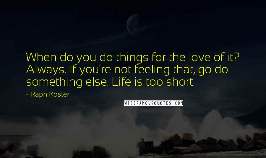 Raph Koster quotes: When do you do things for the love of it? Always. If you're not feeling that, go do something else. Life is too short.
