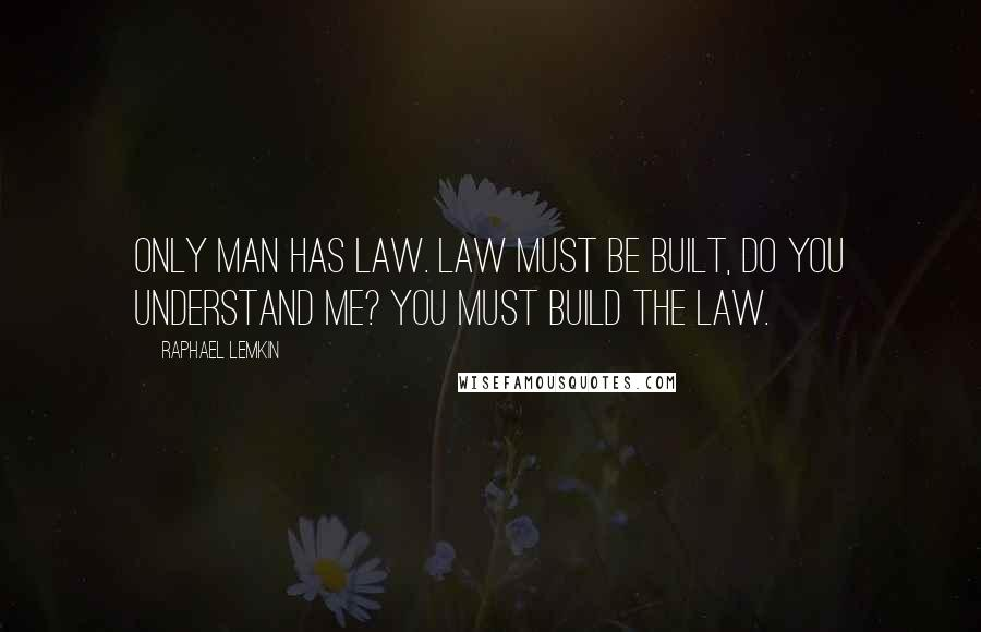 Raphael Lemkin quotes: Only man has law. Law must be built, do you understand me? You must build the law.
