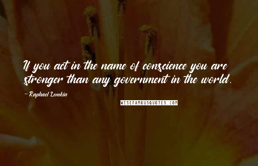 Raphael Lemkin quotes: If you act in the name of conscience you are stronger than any government in the world.