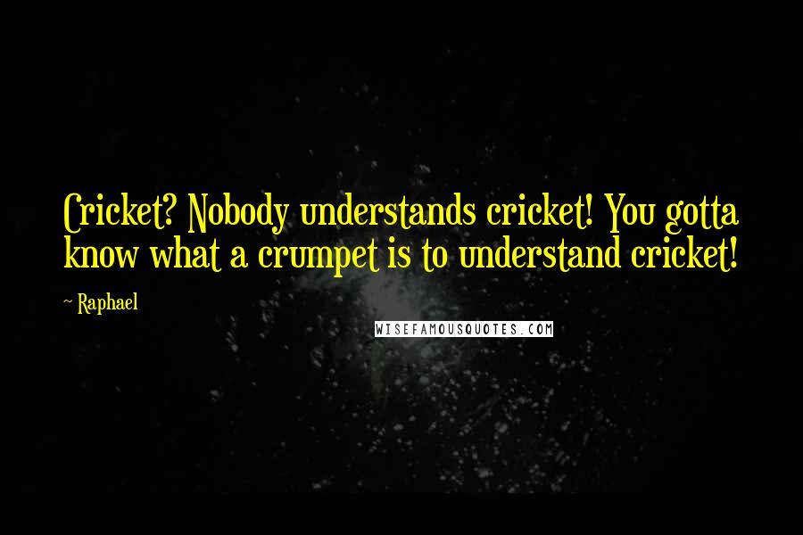 Raphael quotes: Cricket? Nobody understands cricket! You gotta know what a crumpet is to understand cricket!