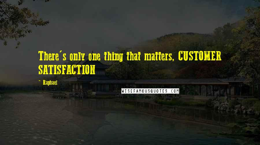 Raphael quotes: There's only one thing that matters, CUSTOMER SATISFACTION