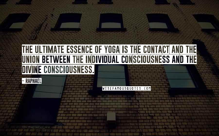 Raphael quotes: The ultimate essence of yoga is the contact and the union between the individual consciousness and the divine consciousness.