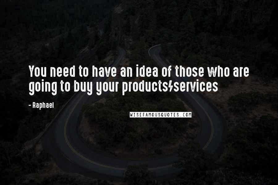 Raphael quotes: You need to have an idea of those who are going to buy your products/services