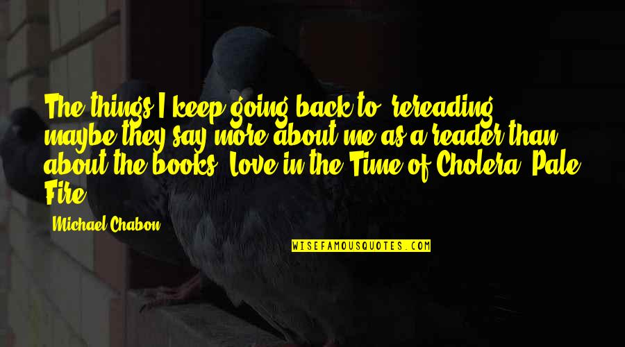 Raposo Quotes By Michael Chabon: The things I keep going back to, rereading,