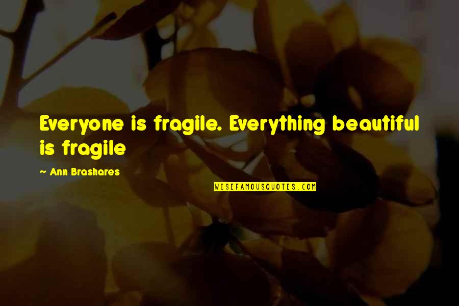 Rapporteur Quotes By Ann Brashares: Everyone is fragile. Everything beautiful is fragile