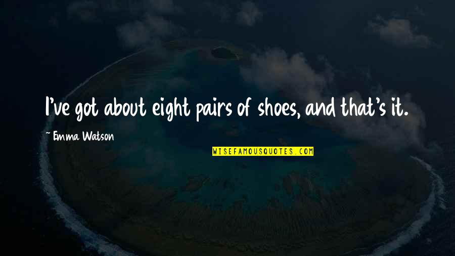 Rapporteur Quotes By Emma Watson: I've got about eight pairs of shoes, and