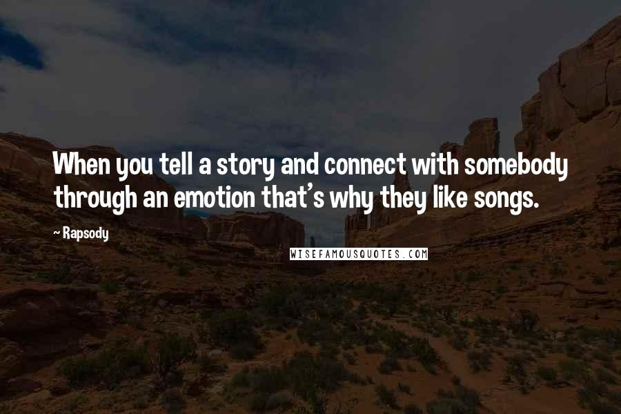 Rapsody quotes: When you tell a story and connect with somebody through an emotion that's why they like songs.