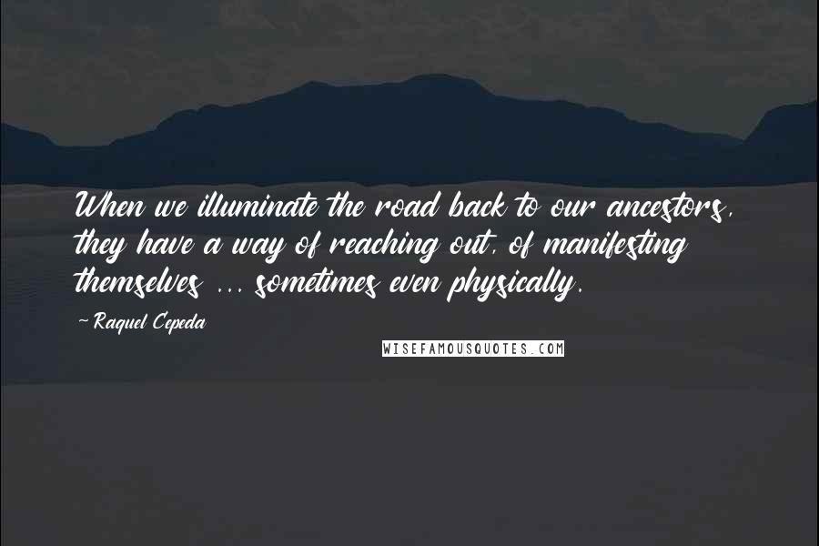 Raquel Cepeda quotes: When we illuminate the road back to our ancestors, they have a way of reaching out, of manifesting themselves ... sometimes even physically.