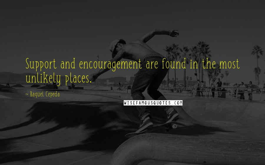 Raquel Cepeda quotes: Support and encouragement are found in the most unlikely places.