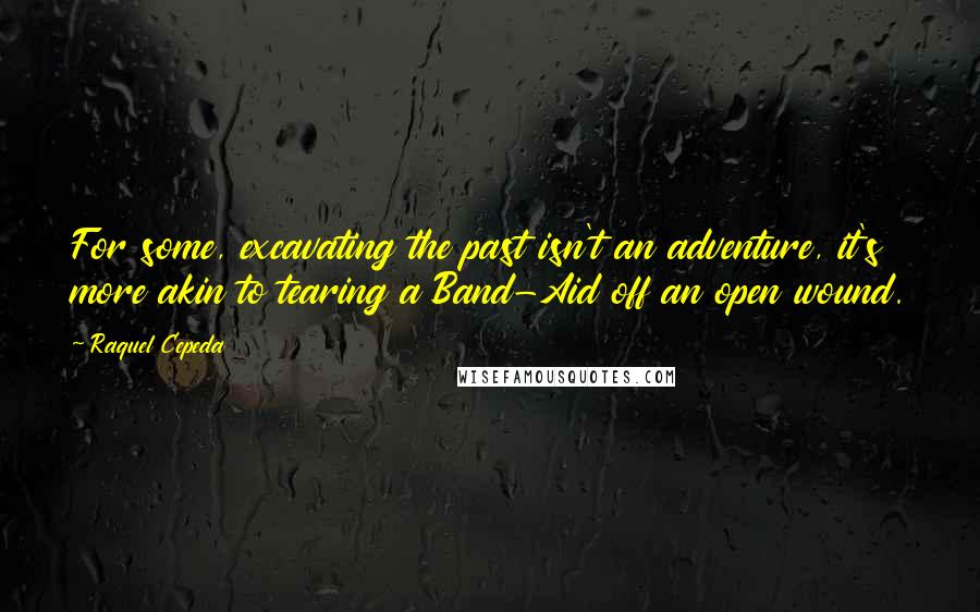 Raquel Cepeda quotes: For some, excavating the past isn't an adventure, it's more akin to tearing a Band-Aid off an open wound.