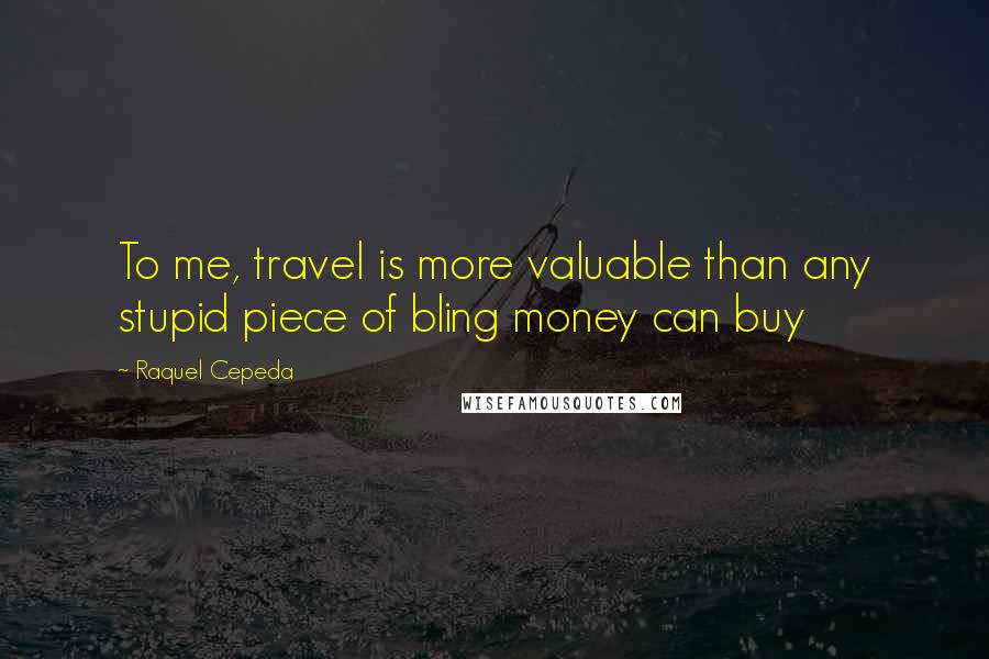 Raquel Cepeda quotes: To me, travel is more valuable than any stupid piece of bling money can buy