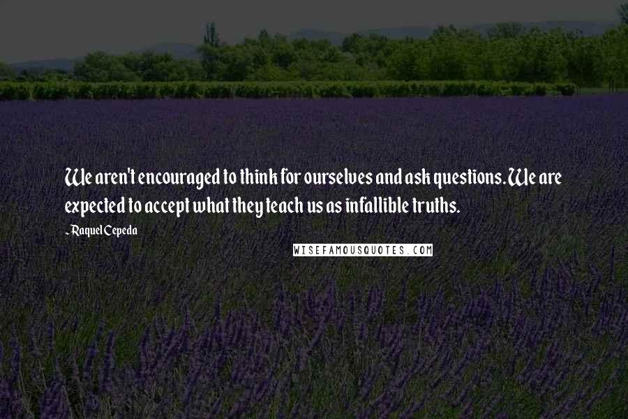 Raquel Cepeda quotes: We aren't encouraged to think for ourselves and ask questions. We are expected to accept what they teach us as infallible truths.