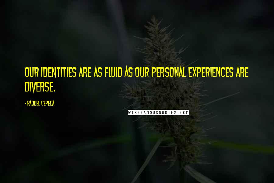 Raquel Cepeda quotes: Our identities are as fluid as our personal experiences are diverse.