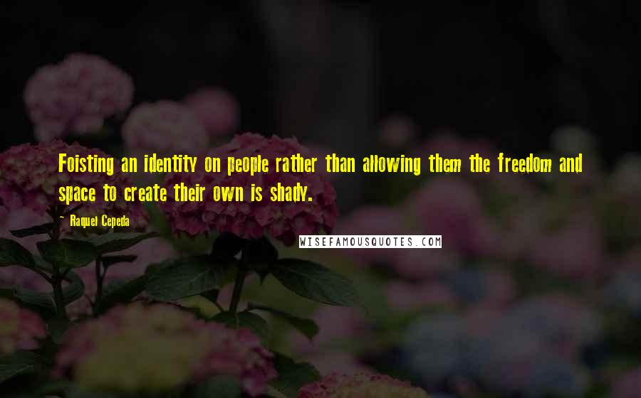 Raquel Cepeda quotes: Foisting an identity on people rather than allowing them the freedom and space to create their own is shady.