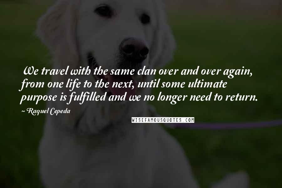 Raquel Cepeda quotes: We travel with the same clan over and over again, from one life to the next, until some ultimate purpose is fulfilled and we no longer need to return.