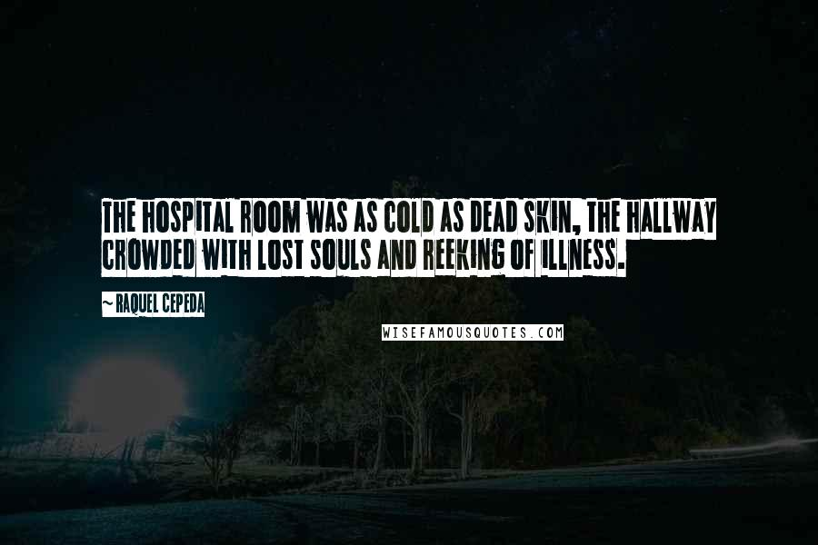 Raquel Cepeda quotes: The hospital room was as cold as dead skin, the hallway crowded with lost souls and reeking of illness.