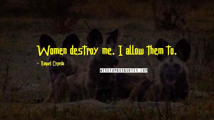 Raquel Cepeda quotes: Women destroy me. I allow them to.