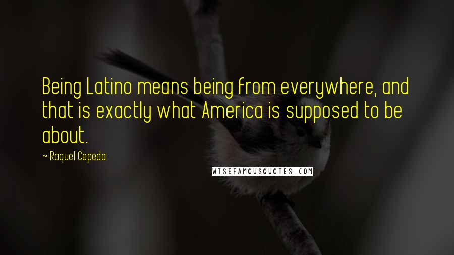 Raquel Cepeda quotes: Being Latino means being from everywhere, and that is exactly what America is supposed to be about.