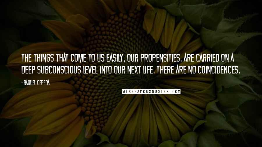 Raquel Cepeda quotes: The things that come to us easily, our propensities, are carried on a deep subconscious level into our next life. There are no coincidences.