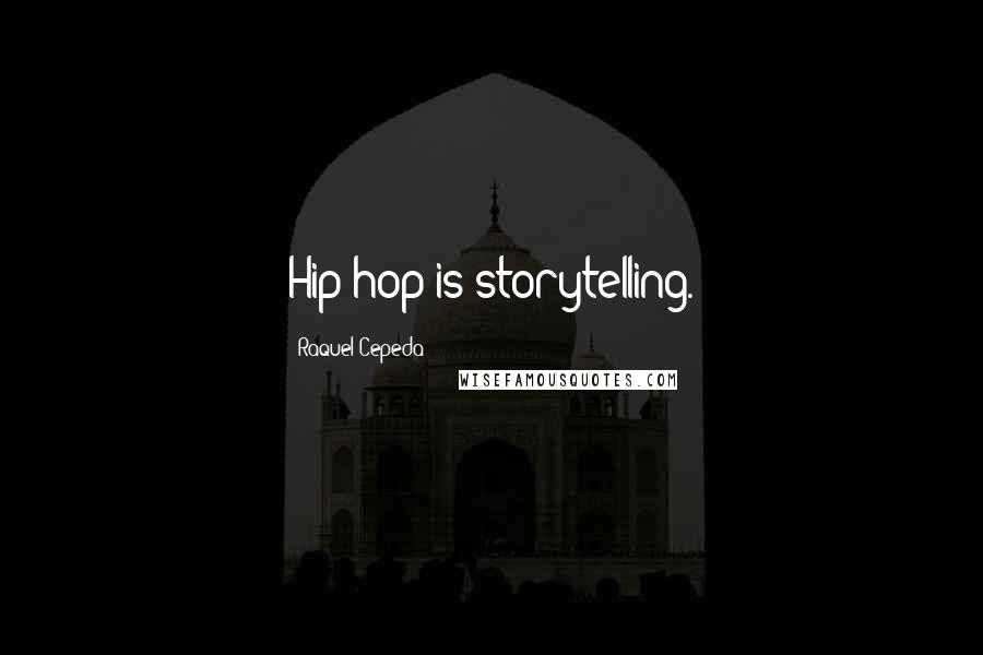 Raquel Cepeda quotes: Hip-hop is storytelling.