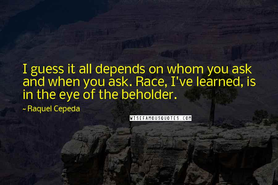 Raquel Cepeda quotes: I guess it all depends on whom you ask and when you ask. Race, I've learned, is in the eye of the beholder.