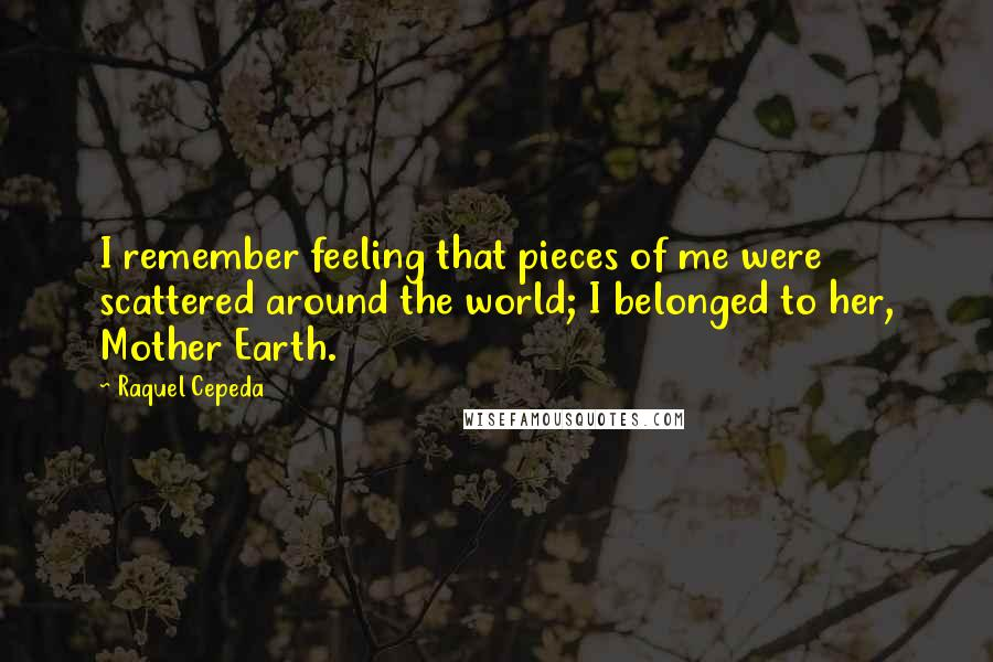 Raquel Cepeda quotes: I remember feeling that pieces of me were scattered around the world; I belonged to her, Mother Earth.