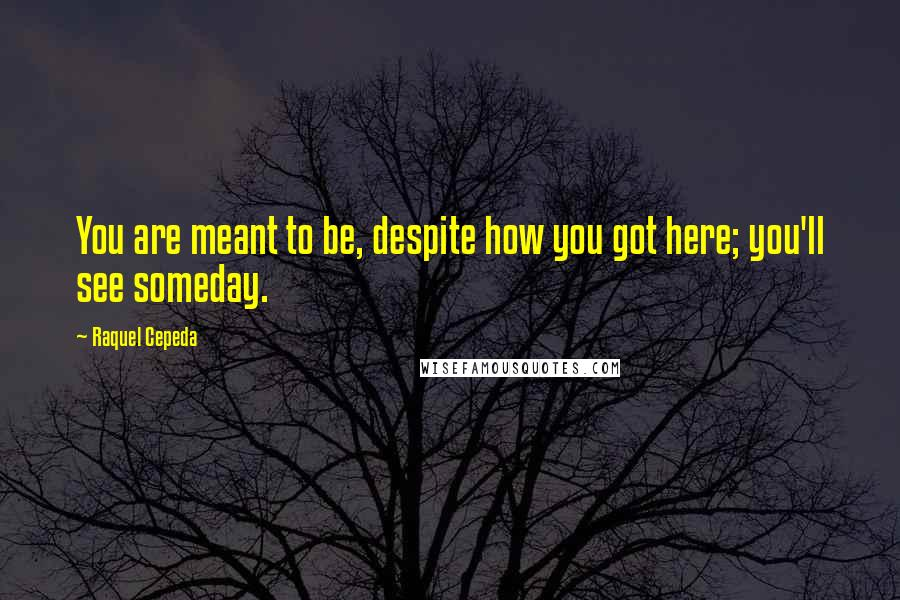 Raquel Cepeda quotes: You are meant to be, despite how you got here; you'll see someday.