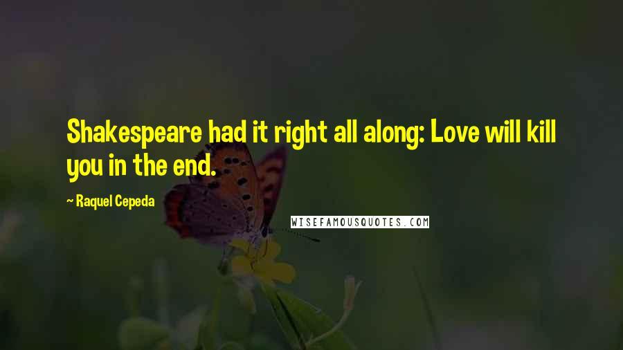 Raquel Cepeda quotes: Shakespeare had it right all along: Love will kill you in the end.